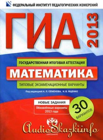ГИА-2013. (Семенов А.Л., Ященко И.В.) Математика: 30 типовых экзаменационных вариантов